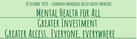 """Mental Health for All Greater Investment – Greater Access. Everyone, everywhere"" Giornata Mondiale della Salute Mentale 2020"